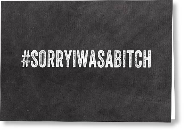 Sorry I Was A Bitch Card- Greeting Card Greeting Card by Linda Woods