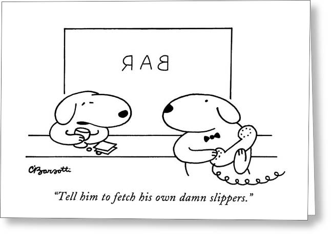Tell Him To Fetch His Own Damn Slippers Greeting Card by Charles Barsotti