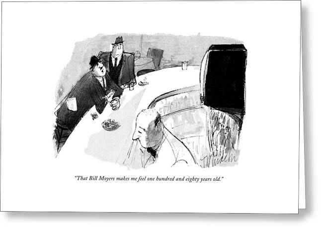 That Bill Moyers Makes Me Feel One Hundred Greeting Card by Joseph Mirachi