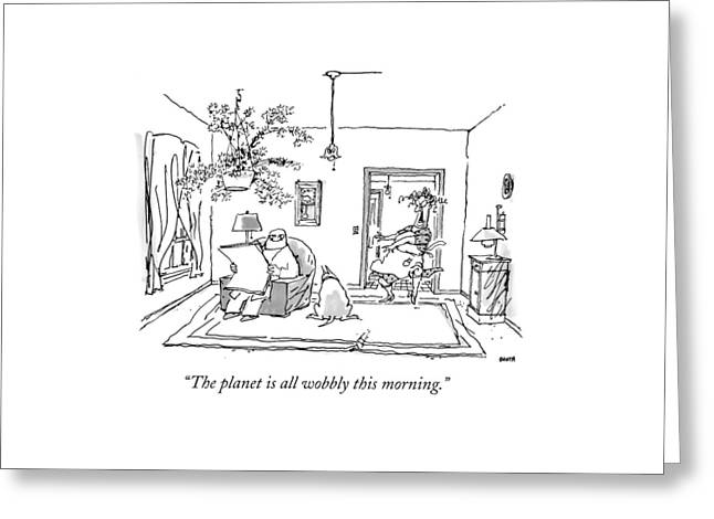 The Planet Is All Wobbly This Morning Greeting Card by George Booth