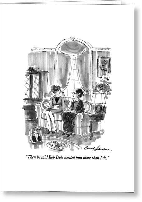 Then He Said Bob Dole Needed Him More Than I Do Greeting Card by Bernard Schoenbaum