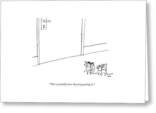 This Is Probably How They Keep Getting In Greeting Card by Edward Steed