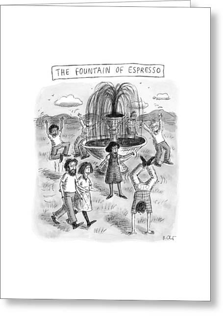 Title: The Fountain Of Espresso Greeting Card by Roz Chast