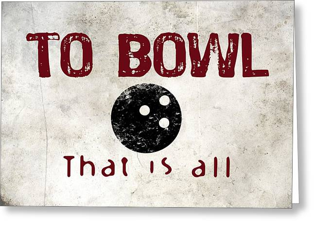 To Bowl That Is All Greeting Card by Flo Karp