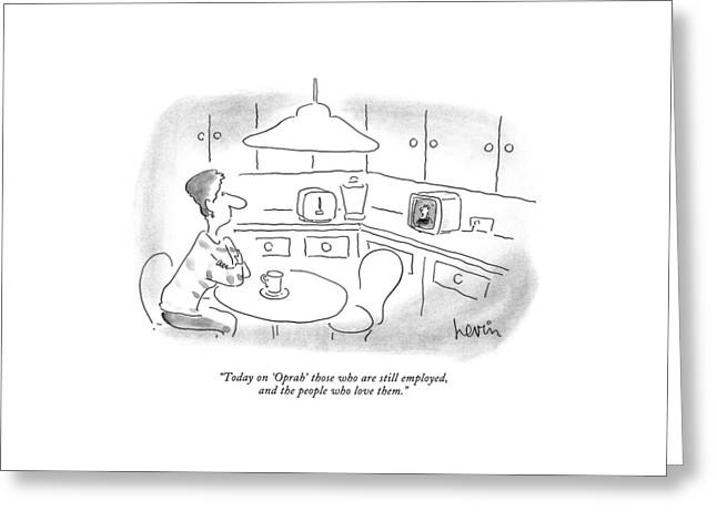 Today On 'oprah' Those Who Are Still Employed Greeting Card by Arnie Levin