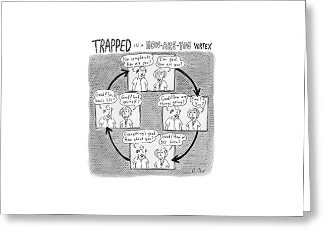 Trapped In A How-are-you Vortex Greeting Card by Roz Chast