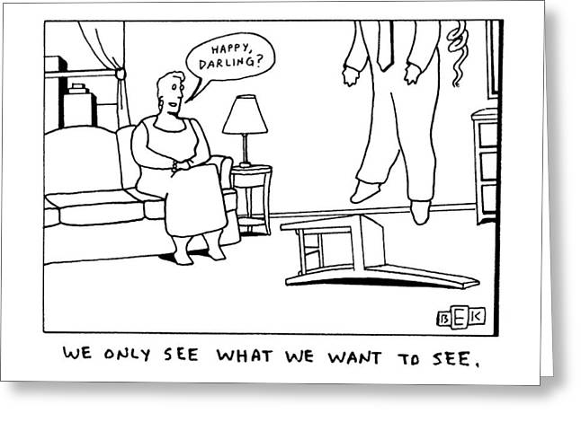 We Only See What We Want To See Greeting Card by Bruce Eric Kaplan