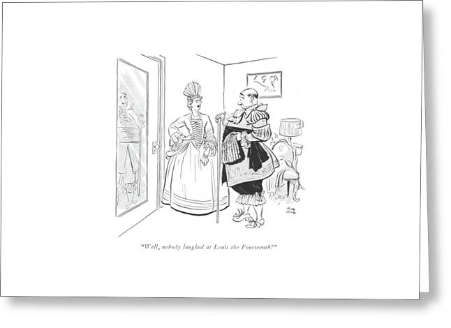 Well, Nobody Laughed At Louis The Fourteenth! Greeting Card