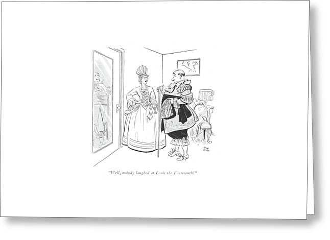 Well, Nobody Laughed At Louis The Fourteenth! Greeting Card by Carl Rose