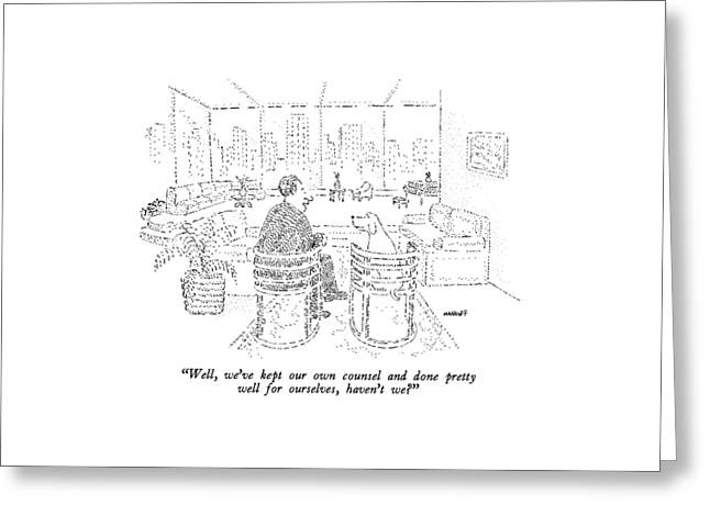 Well, We've Kept Our Own Counsel And Done Pretty Greeting Card by Robert Mankoff