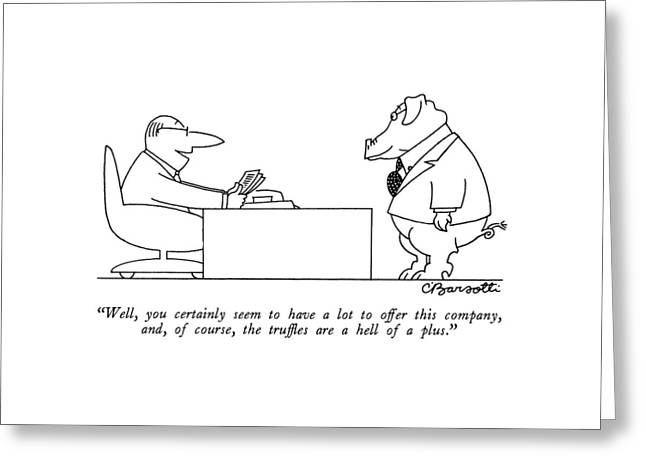 Well, You Certainly Seem To Have A Lot To Offer Greeting Card by Charles Barsotti