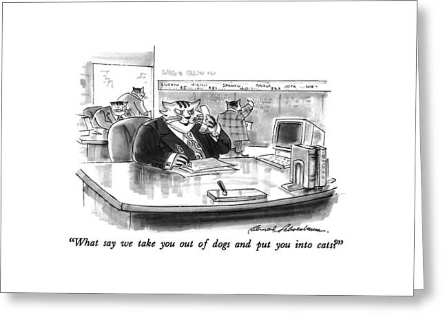 What Say We Take You Out Of Dogs And Put Greeting Card by Bernard Schoenbaum