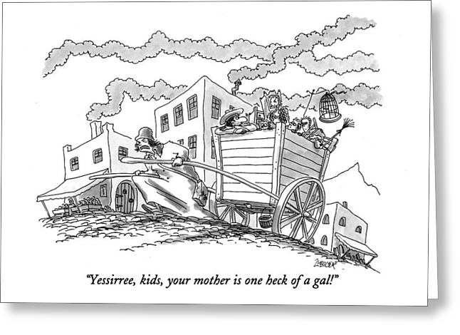 Yessirree, Kids, Your Mother Is One Heck Of A Gal! Greeting Card by Jack Ziegler