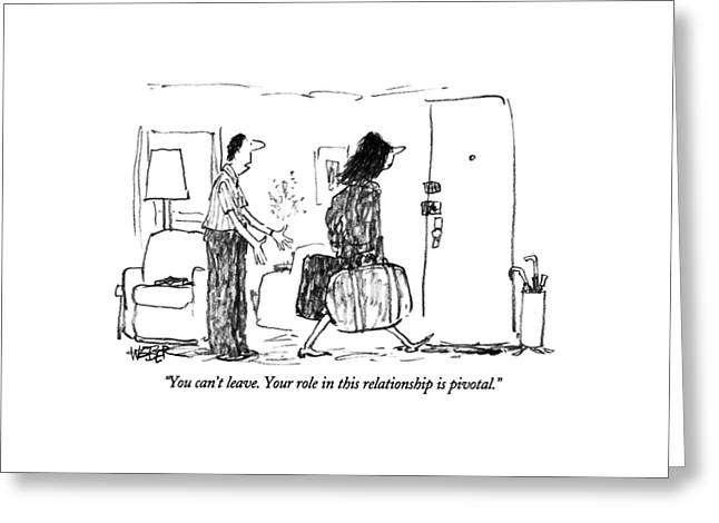 You Can't Leave.  Your Role In This Relationship Greeting Card by Robert Weber