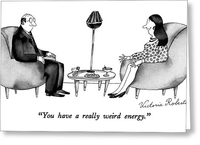 You Have A Really Weird Energy Greeting Card by Victoria Roberts
