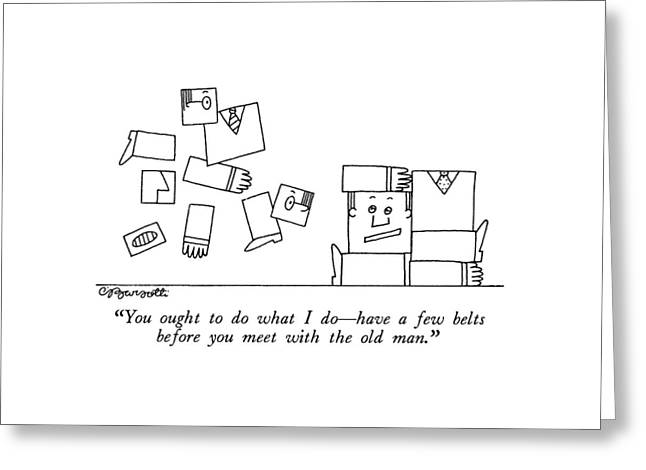 You Ought To Do What I Do - Have A Few Belts Greeting Card by Charles Barsotti