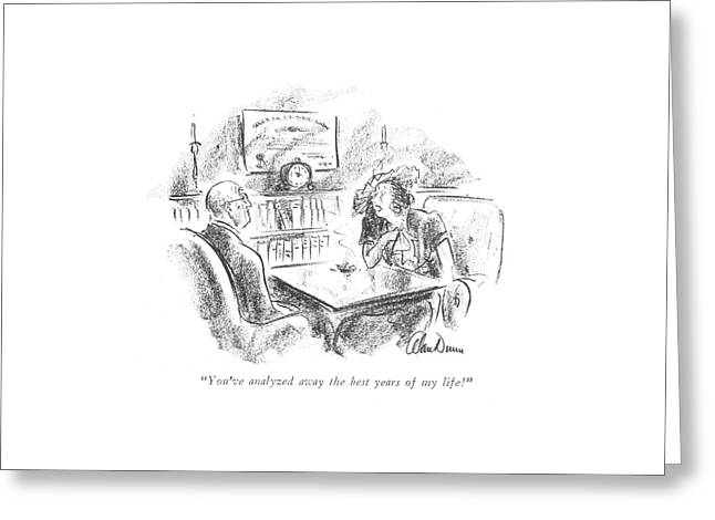 You've Analyzed Away The Best Years Of My Life! Greeting Card by Alan Dunn