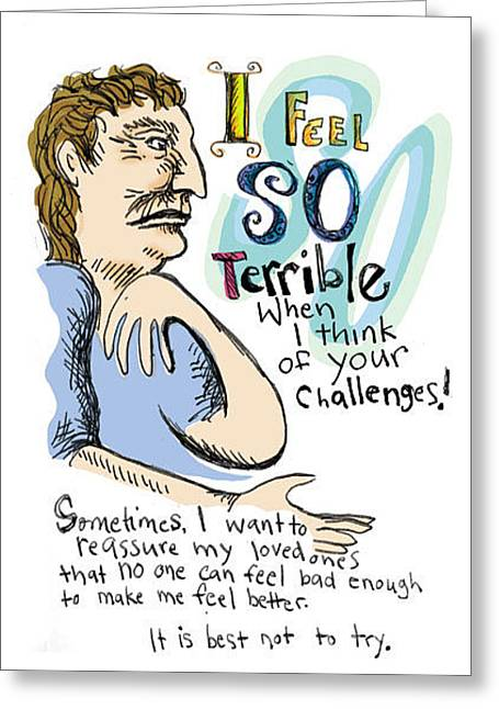 I Feel So Terrible When I Think Of Your Challenges Greeting Card by Erella Ganon
