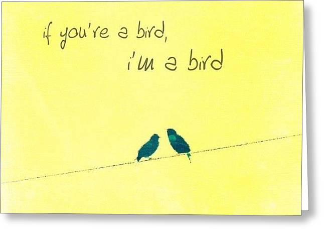 if You're A Bird, I'm A Bird. Greeting Card