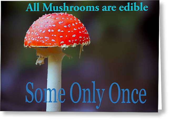 All Mushrooms Are Edible. Some Only Once  Greeting Card by Humorous Quotes