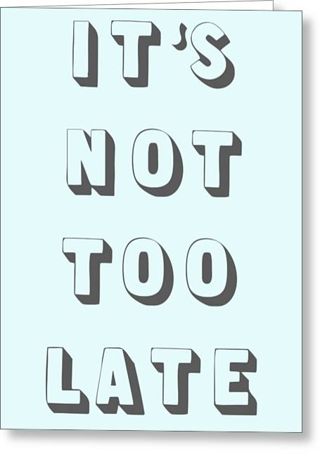 Its Not Too Late Greeting Card