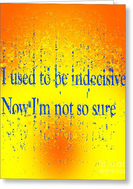 I Used To Be Indecisive. Now I'm Not So Sure. Greeting Card