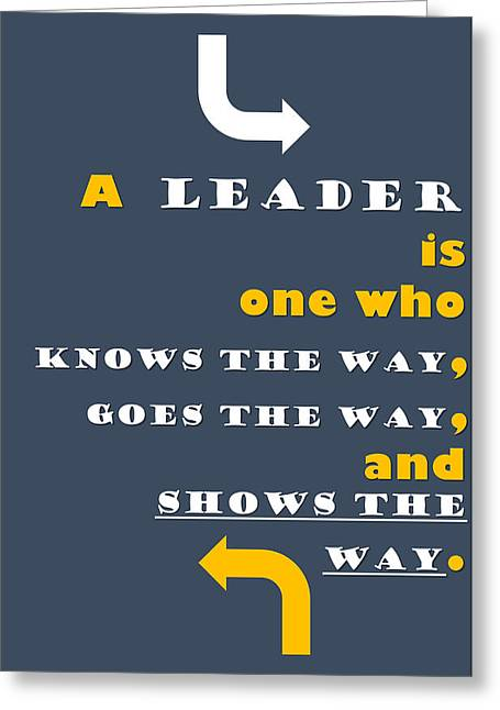 Quote Print - A Leader Is One Who Knows The Way, Goes The Way, And Shows The Way Greeting Card by Sathish S