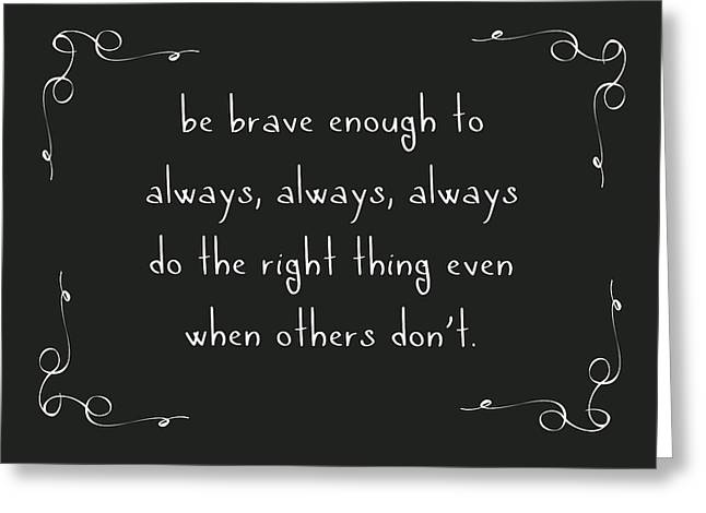 Be Brave Enough To Do The Right Thing Greeting Card by Liesl Marelli