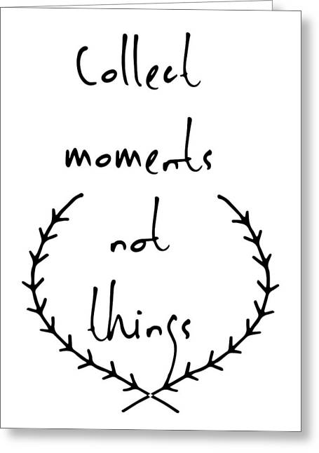 Collect Moments Not Things Greeting Card by Emill Mehrabian