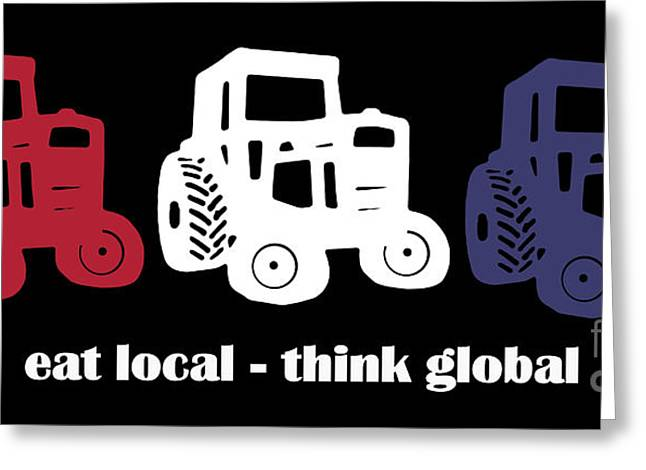 Eat Local Think Global Greeting Card by Edward Fielding