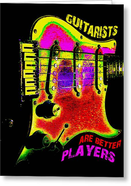 Greeting Card featuring the photograph Guitarists Are Better Players by Guitar Wacky