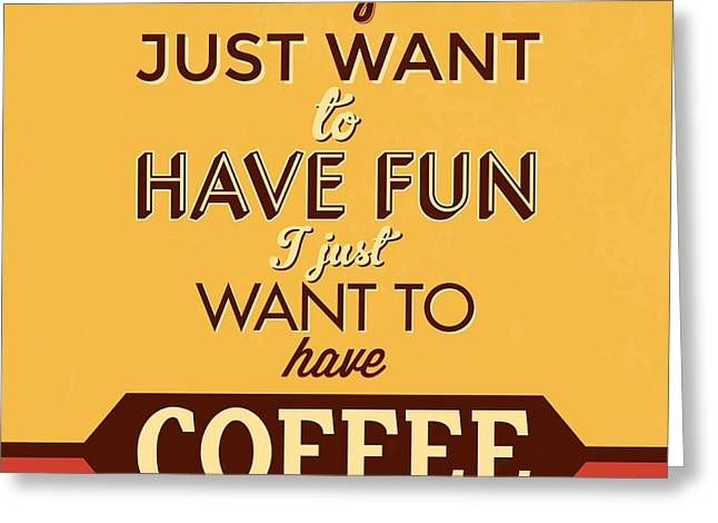 I Just Want To Have Coffee Greeting Card by Naxart Studio