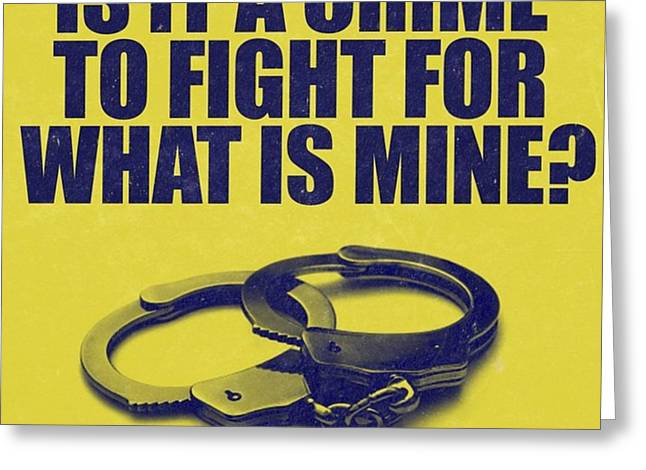 Is It A Crime To Fight For What Is Mine Greeting Card