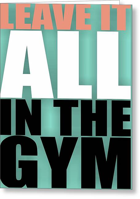 Leave It All In The Gym Inspirational Quotes Poster Greeting Card by Lab No 4