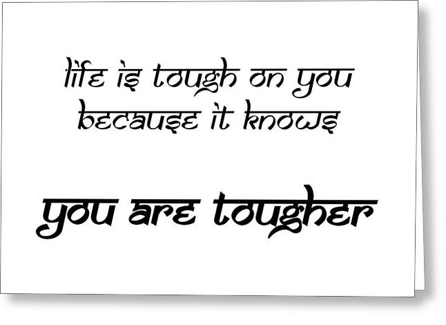 Life Is Tough On You Because It Knows You Are Tougher Greeting Card