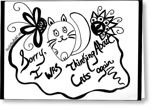 Greeting Card featuring the drawing Sorry, I Was Thinking About Cats Again by Rachel Maynard