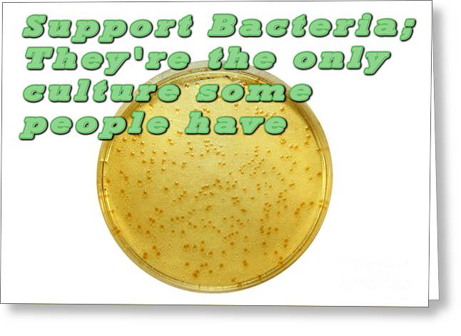 Support Bacteria They Re  The Only Culture Some People Have  Greeting Card by Ilan Rosen