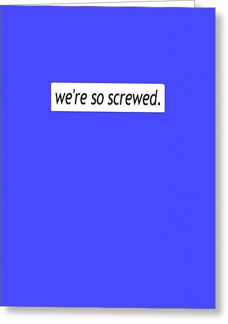 We're So Screwed Greeting Card by Susan Maxwell Schmidt