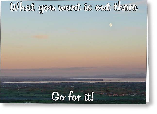 Greeting Card featuring the photograph What You Want Is Out There by Colin Clarke