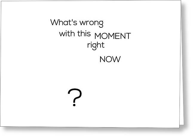 What's Wrong With This Moment Right Now - White Greeting Card