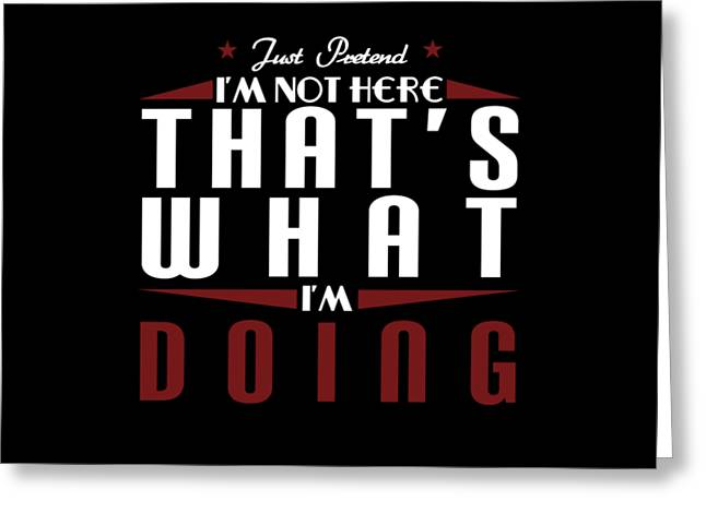 Just Pretend Im Not Here Thats What Im Doing Tee Design Perfect For This Gift Giving Season Greeting Card