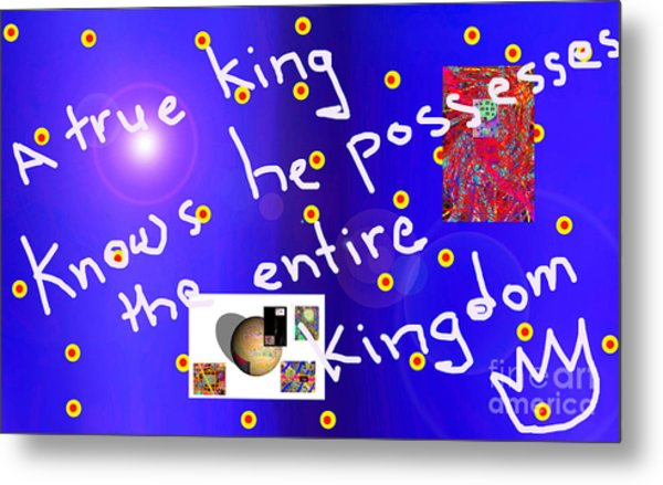 A True King Knows He Possesses The Entire Kingdom  Metal Print