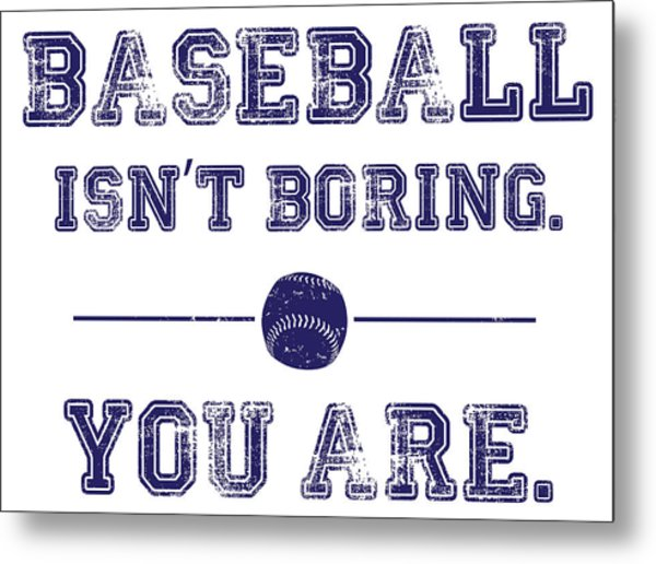 Baseball Isn't Boring. You Are Metal Print by The Heckler