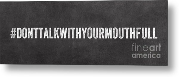 Don't Talk With Your Mouth Full Metal Print