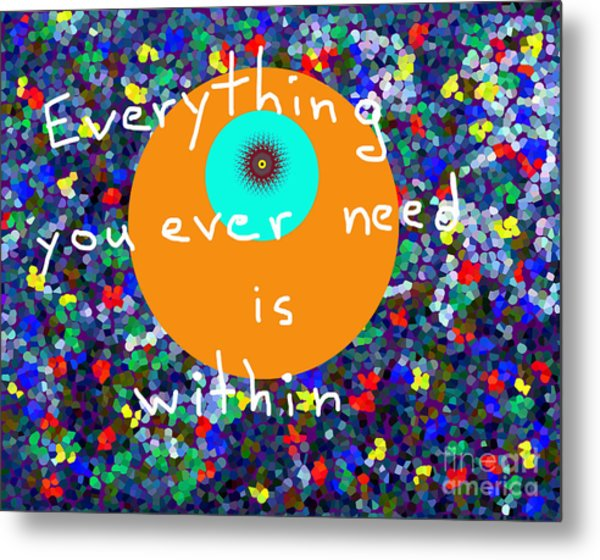 Everything You Ever Need Is Within Metal Print