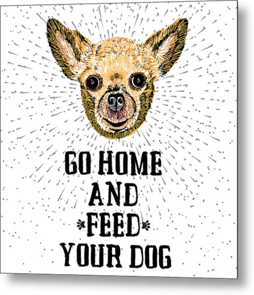Go Home And Feed Your Dog. Sign With Metal Print