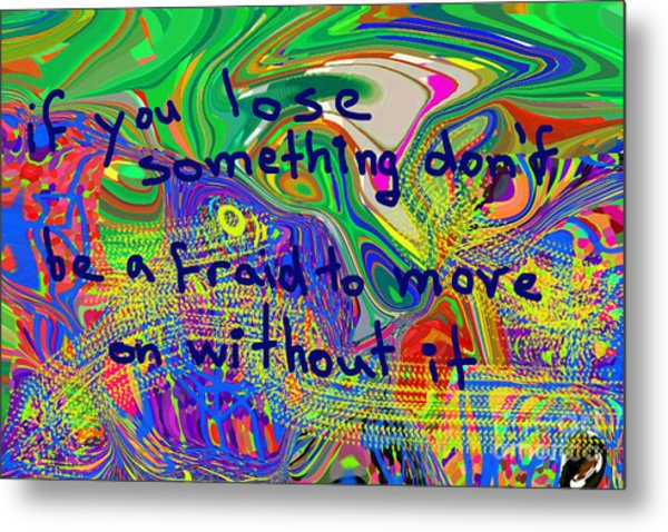If You Lose Something Don't Be Afraid To Move On Without It Metal Print