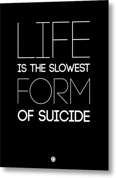 Life Is The Slowest Form Of Suicide 1 Metal Print
