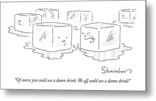 Of Course You Could Use A Damn Drink. We All Metal Print