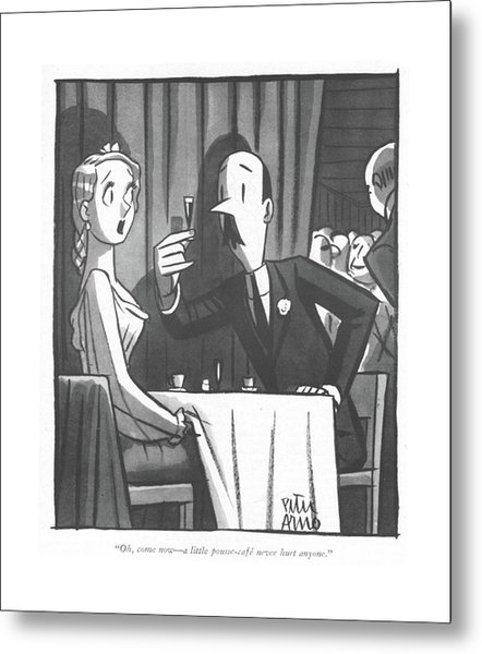 Oh, Come Now - A Little Pousse-cafe Never Hurt Metal Print